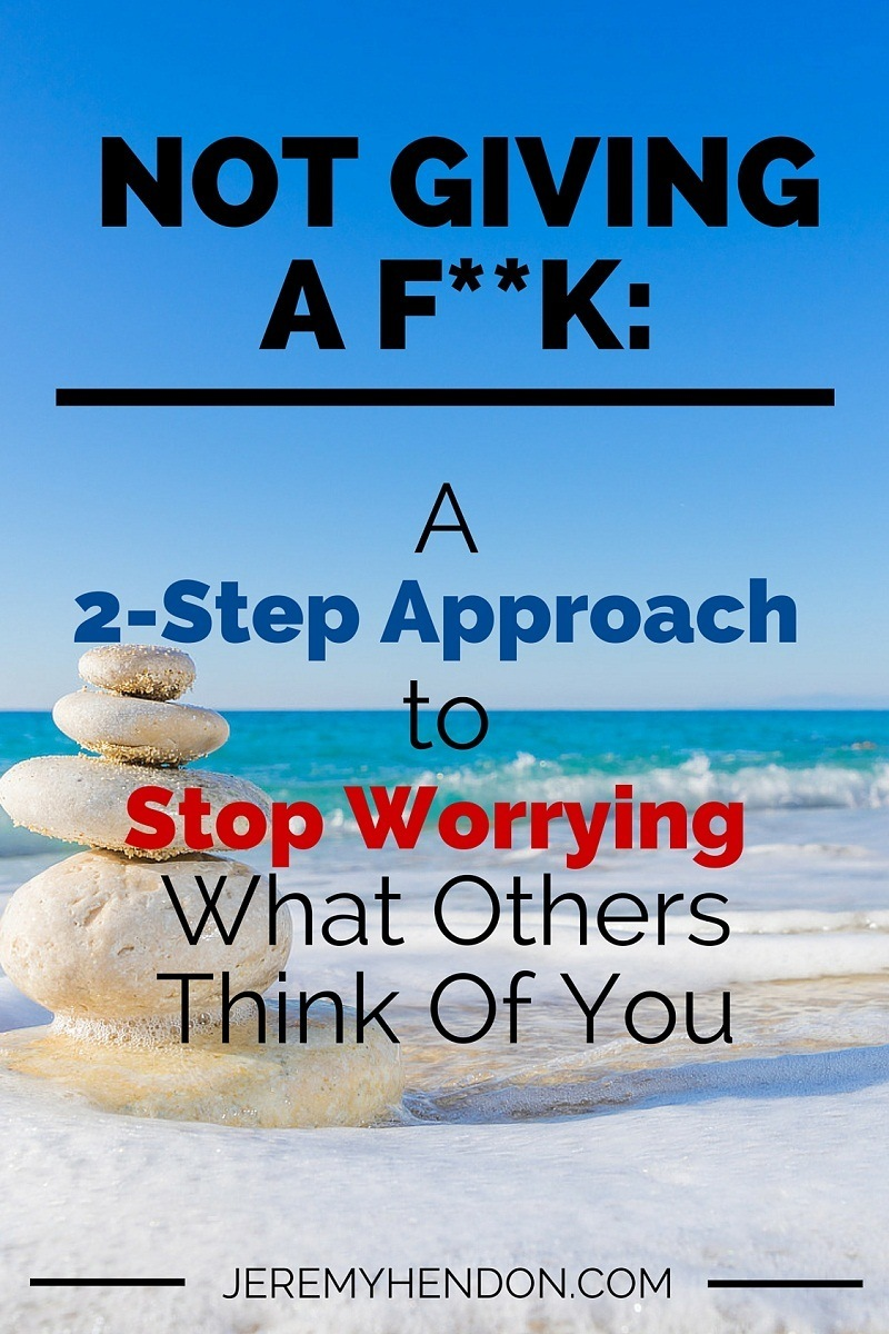 Not Giving a F**k: A 2-Step Approach to Stop Worrying What Others Think Of You